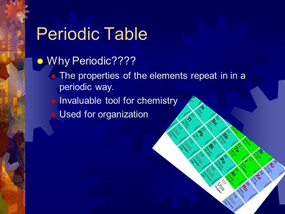 Periodic Table  Why Periodic????  The properties of the elements repeat in in a periodic way.  Invaluable tool for chemistry  Used for organizatio