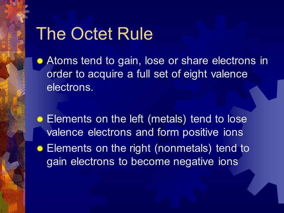 The Octet Rule  Atoms tend to gain, lose or share electrons in order to acquire a full set of eight valence electrons.  Elements on the left (metals