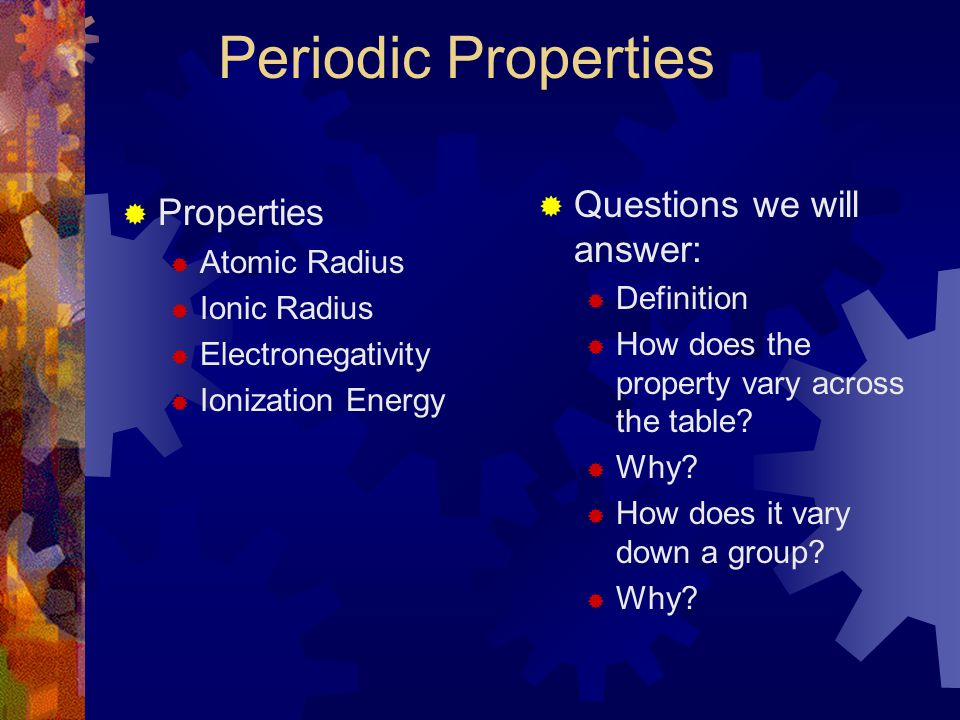 Periodic Properties  Properties  Atomic Radius  Ionic Radius  Electronegativity  Ionization Energy  Questions we will answer:  Definition  How