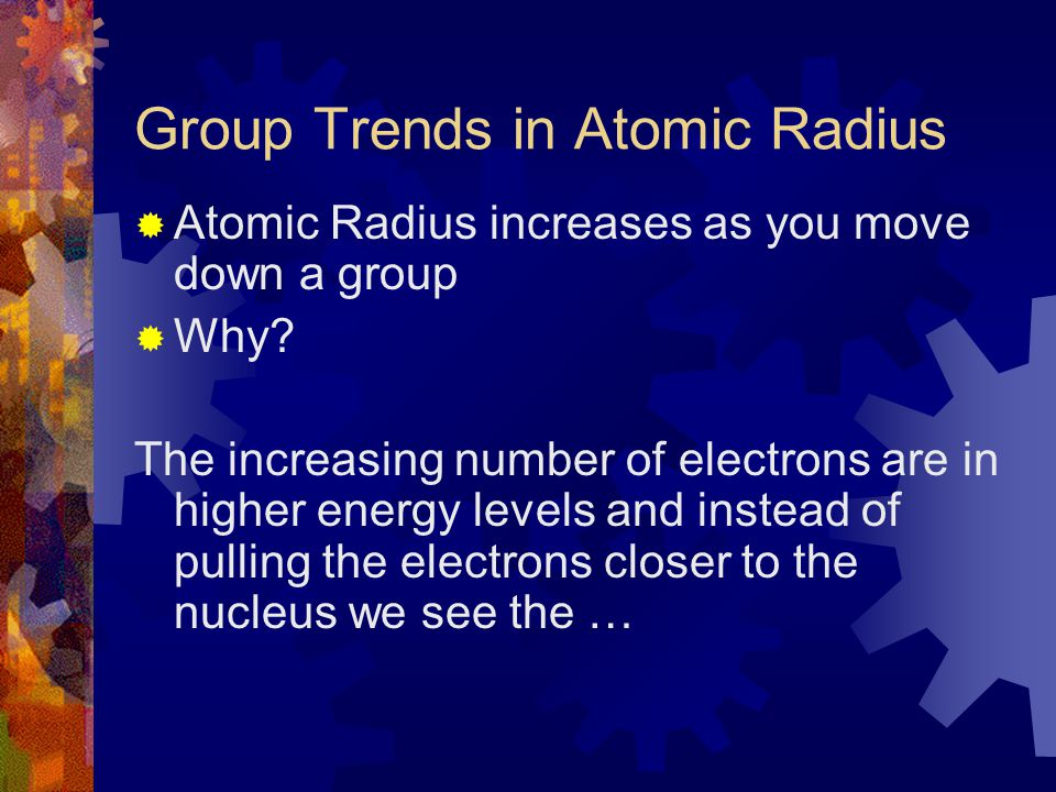 Group Trends in Atomic Radius  Atomic Radius increases as you move down a group  Why? The increasing number of electrons are in higher energy levels