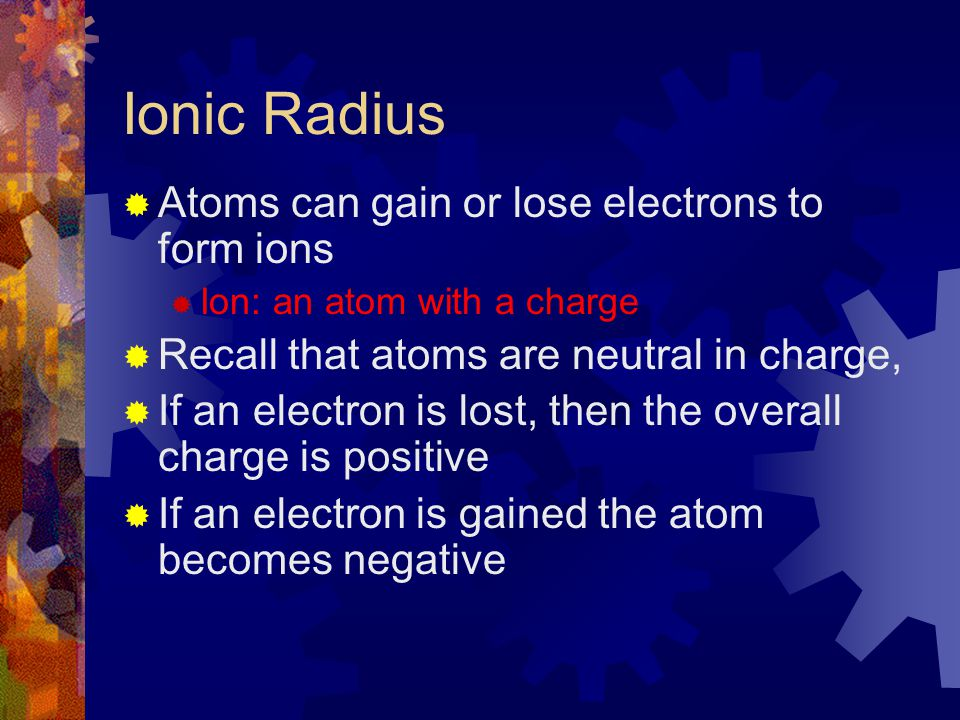 Ionic Radius  Atoms can gain or lose electrons to form ions  Ion: an atom with a charge  Recall that atoms are neutral in charge,  If an electron