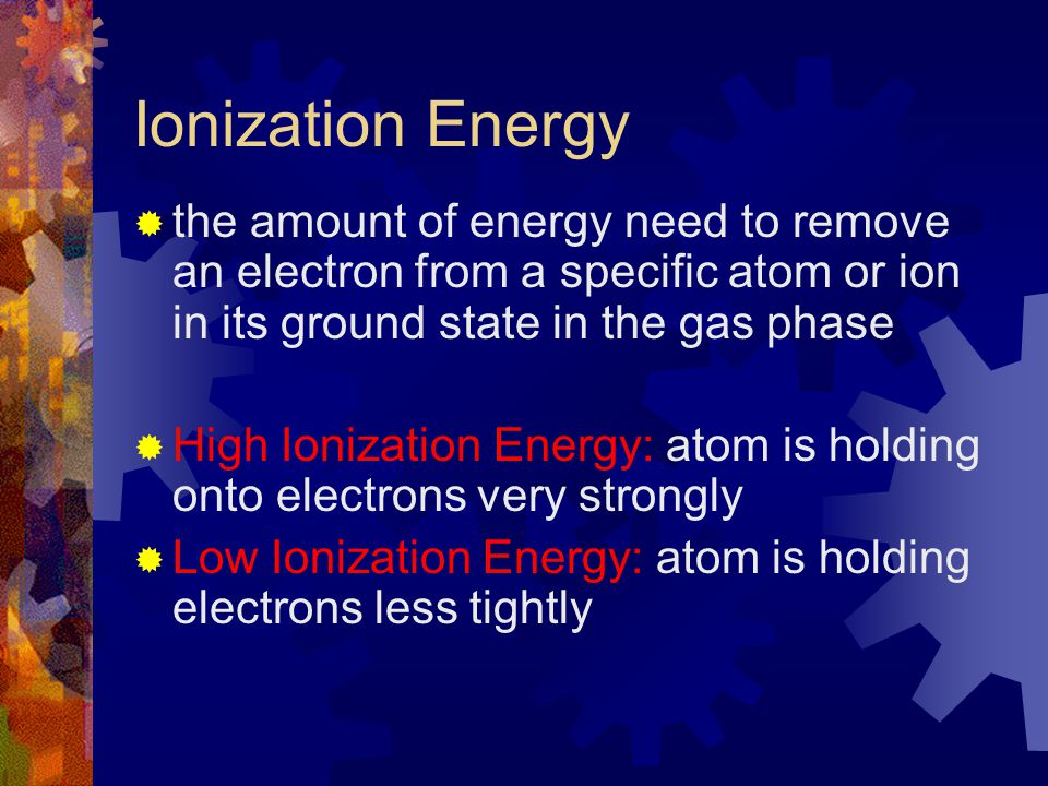Ionization Energy  the amount of energy need to remove an electron from a specific atom or ion in its ground state in the gas phase  High Ionization