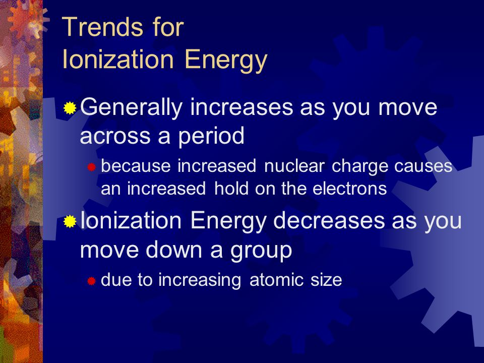 Trends for Ionization Energy  Generally increases as you move across a period  because increased nuclear charge causes an increased hold on the elec