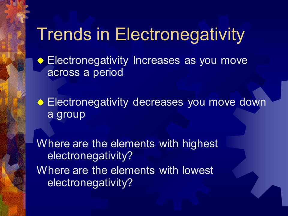 Trends in Electronegativity  Electronegativity Increases as you move across a period  Electronegativity decreases you move down a group Where are th