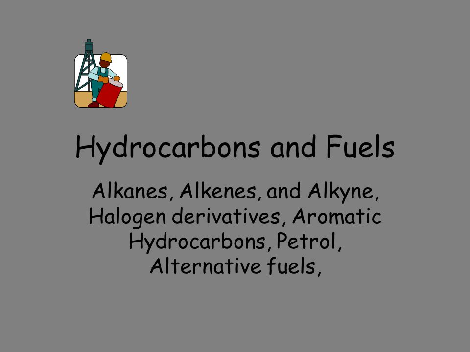 Hydrocarbons and Fuels Alkanes, Alkenes, and Alkyne, Halogen derivatives, Aromatic Hydrocarbons, Petrol, Alternative fuels,