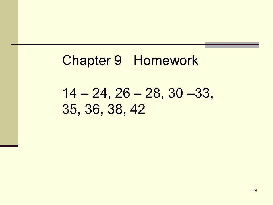 19 Chapter 9 Homework 14 – 24, 26 – 28, 30 –33, 35, 36, 38, 42
