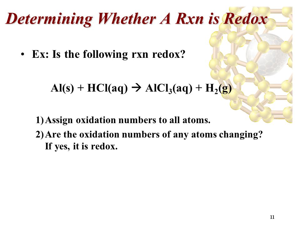 11 Determining Whether A Rxn is Redox Ex: Is the following rxn redox? Al(s) + HCl(aq)  AlCl 3 (aq) + H 2 (g) 1)Assign oxidation numbers to all atoms.