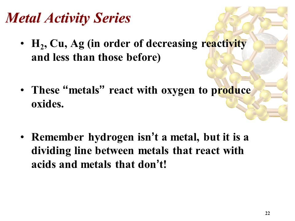 "22 Metal Activity Series H 2, Cu, Ag (in order of decreasing reactivity and less than those before) These "" metals "" react with oxygen to produce oxid"