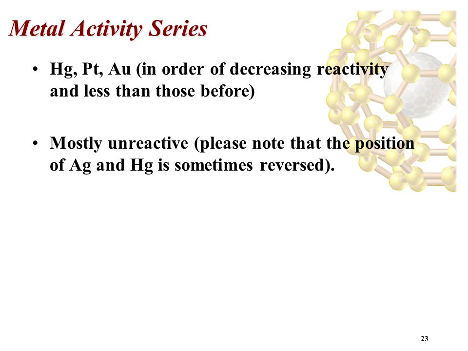 23 Metal Activity Series Hg, Pt, Au (in order of decreasing reactivity and less than those before) Mostly unreactive (please note that the position of