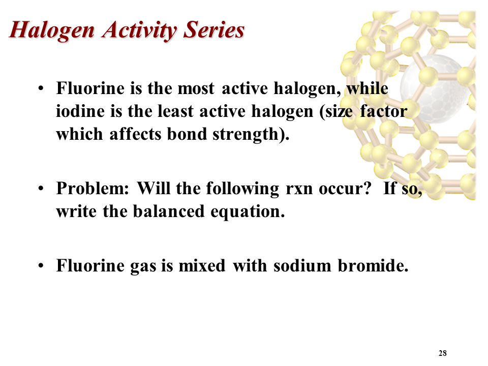 28 Halogen Activity Series Fluorine is the most active halogen, while iodine is the least active halogen (size factor which affects bond strength). Pr