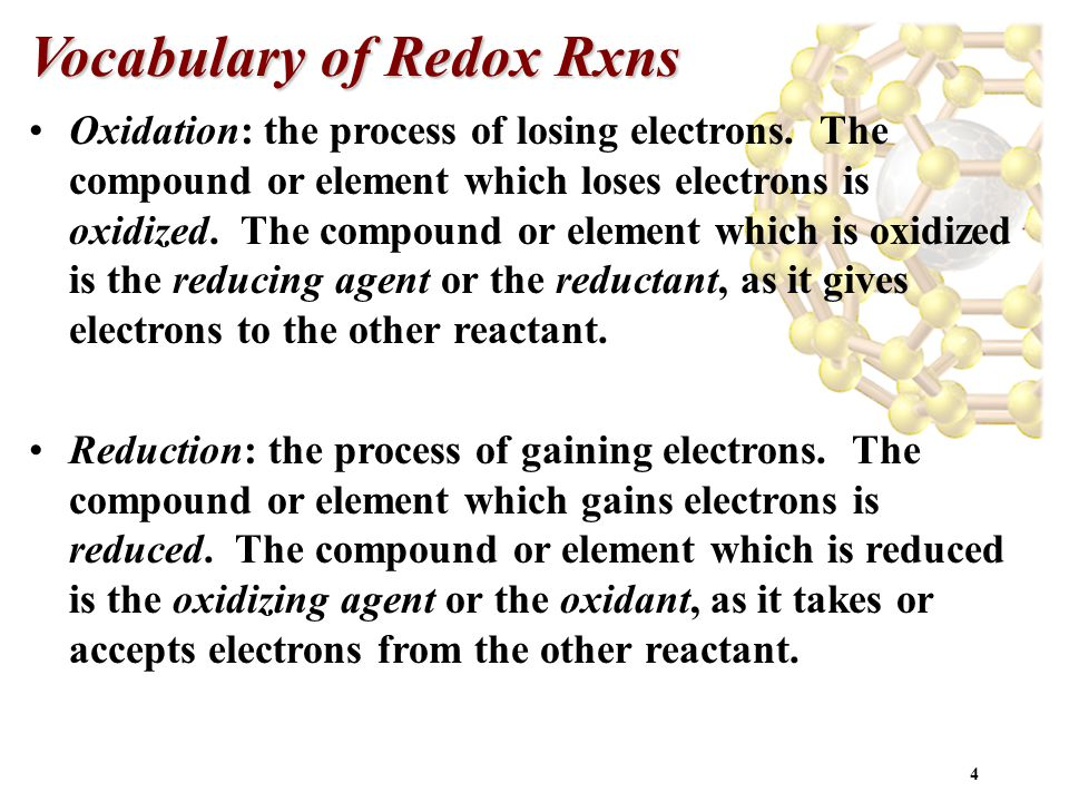 4 Vocabulary of Redox Rxns Oxidation: the process of losing electrons. The compound or element which loses electrons is oxidized. The compound or elem