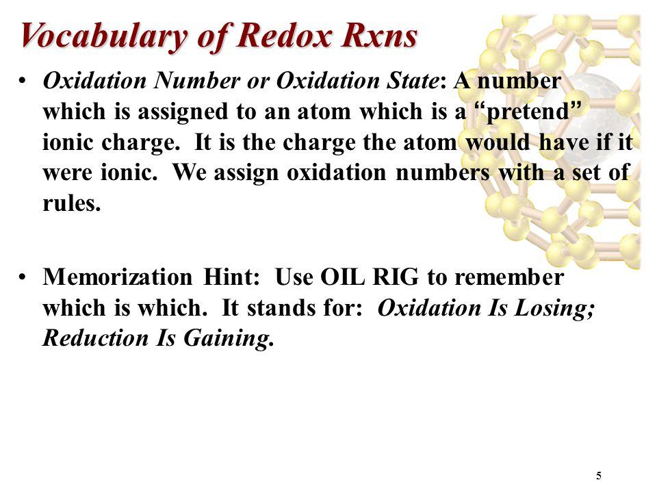"5 Vocabulary of Redox Rxns Oxidation Number or Oxidation State: A number which is assigned to an atom which is a "" pretend "" ionic charge. It is the c"