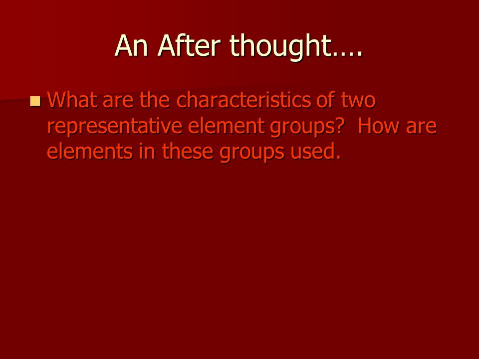An After thought…. What are the characteristics of two representative element groups.