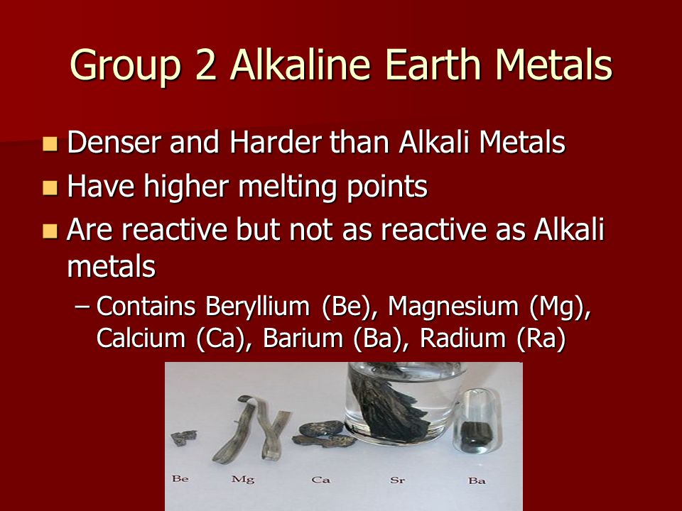 Group 2 Alkaline Earth Metals Denser and Harder than Alkali Metals Denser and Harder than Alkali Metals Have higher melting points Have higher melting points Are reactive but not as reactive as Alkali metals Are reactive but not as reactive as Alkali metals –Contains Beryllium (Be), Magnesium (Mg), Calcium (Ca), Barium (Ba), Radium (Ra)