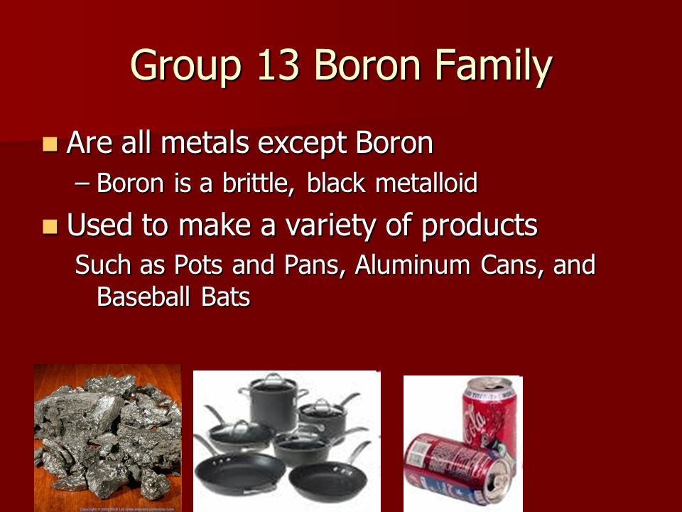 Group 13 Boron Family Are all metals except Boron Are all metals except Boron –Boron is a brittle, black metalloid Used to make a variety of products Used to make a variety of products Such as Pots and Pans, Aluminum Cans, and Baseball Bats