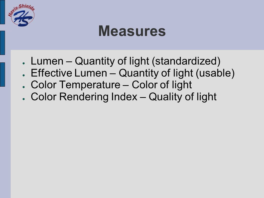 Measures ● Lumen – Quantity of light (standardized) ● Effective Lumen – Quantity of light (usable) ● Color Temperature – Color of light ● Color Rendering Index – Quality of light