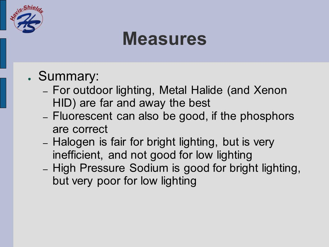 Measures ● Summary: – For outdoor lighting, Metal Halide (and Xenon HID) are far and away the best – Fluorescent can also be good, if the phosphors are correct – Halogen is fair for bright lighting, but is very inefficient, and not good for low lighting – High Pressure Sodium is good for bright lighting, but very poor for low lighting