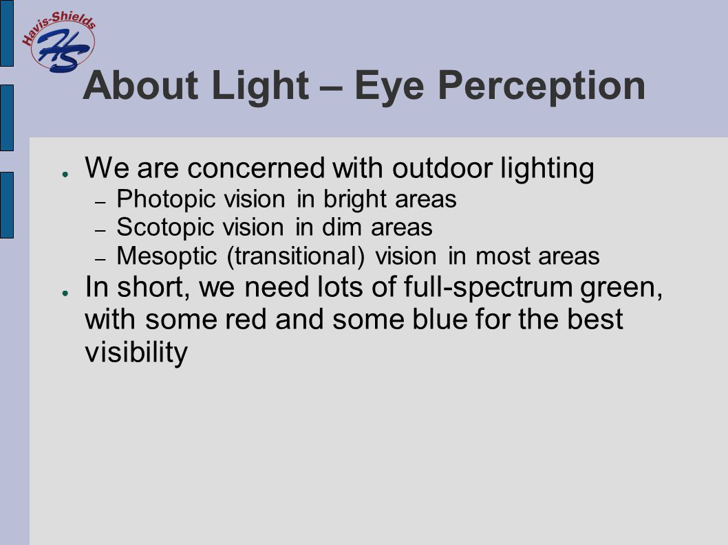 About Light – Eye Perception ● We are concerned with outdoor lighting – Photopic vision in bright areas – Scotopic vision in dim areas – Mesoptic (tra