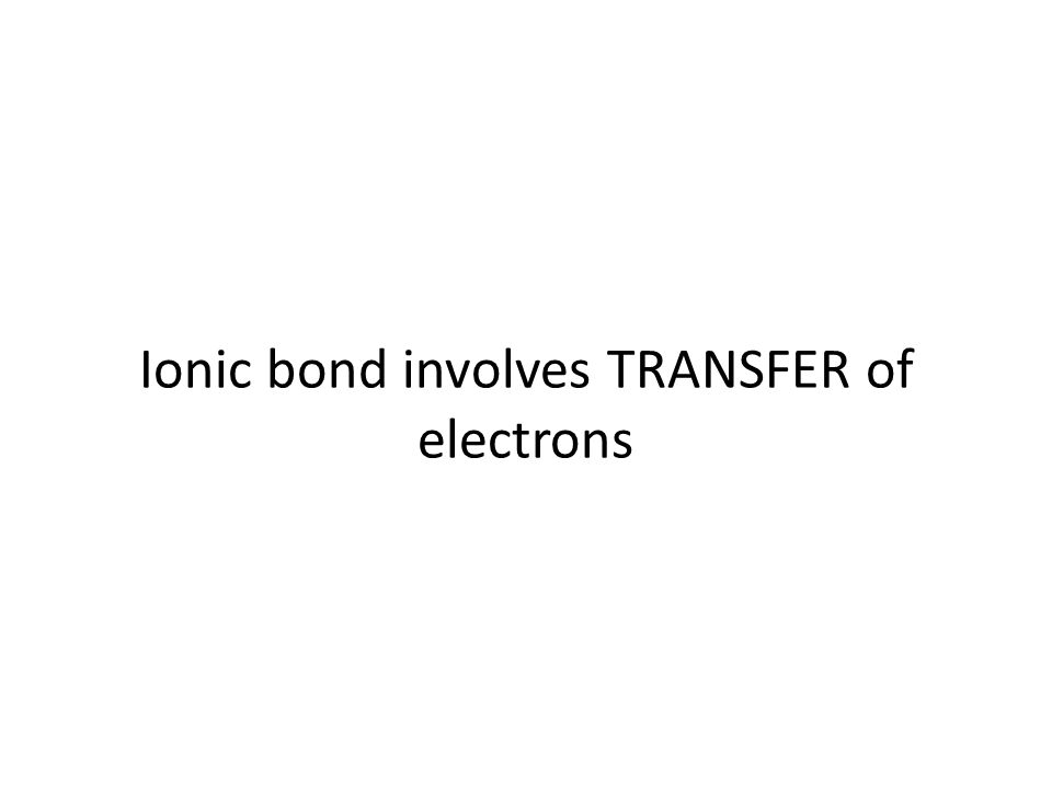 Ionic bond involves TRANSFER of electrons