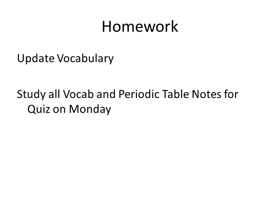 Homework Update Vocabulary Study all Vocab and Periodic Table Notes for Quiz on Monday