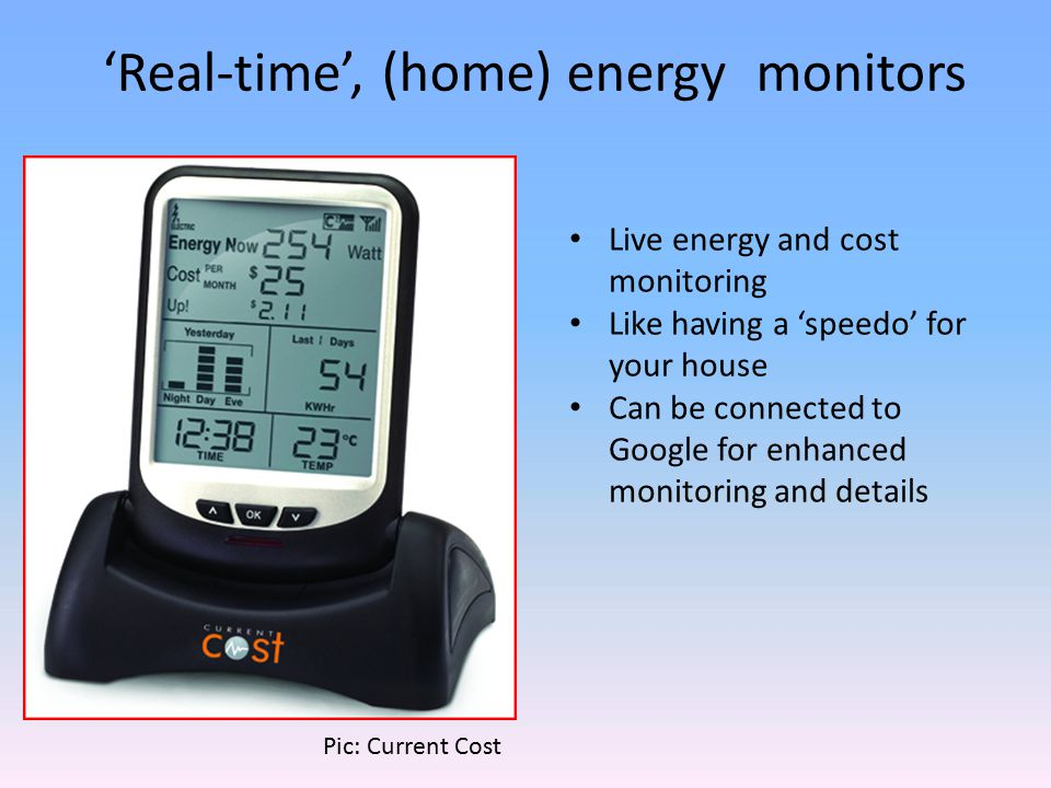 'Real-time', (home) energy monitors Live energy and cost monitoring Like having a 'speedo' for your house Can be connected to Google for enhanced monitoring and details Pic: Current Cost