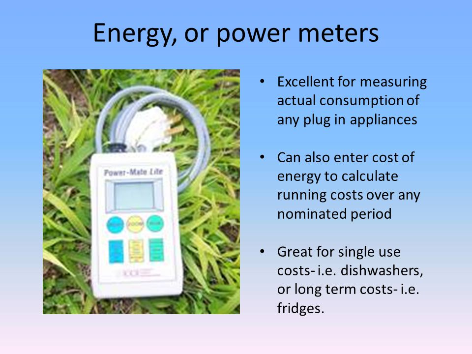 Energy, or power meters Excellent for measuring actual consumption of any plug in appliances Can also enter cost of energy to calculate running costs over any nominated period Great for single use costs- i.e.