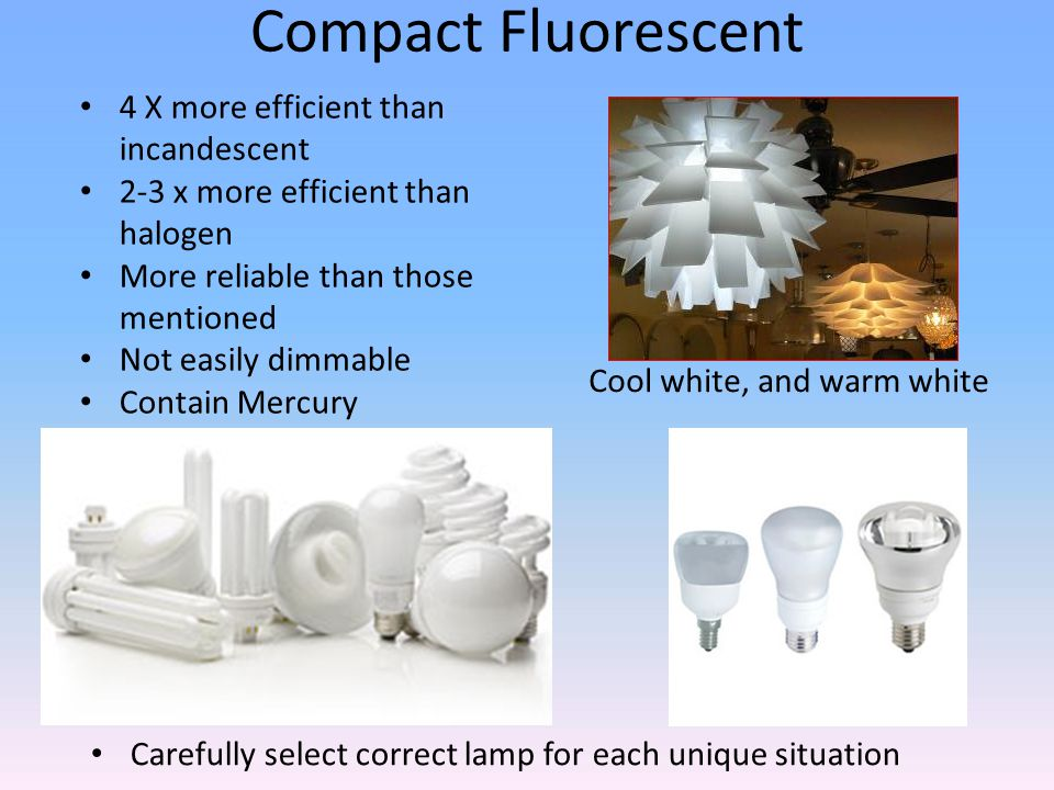 Compact Fluorescent Cool white, and warm white Carefully select correct lamp for each unique situation 4 X more efficient than incandescent 2-3 x more efficient than halogen More reliable than those mentioned Not easily dimmable Contain Mercury