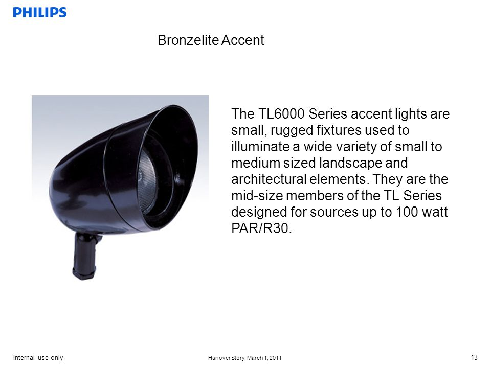 Internal use only Hanover Story, March 1, 2011 13 Bronzelite Accent The TL6000 Series accent lights are small, rugged fixtures used to illuminate a wide variety of small to medium sized landscape and architectural elements.