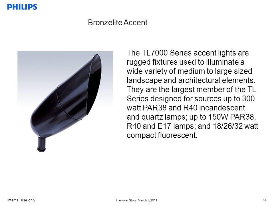 Internal use only Hanover Story, March 1, 2011 14 Bronzelite Accent The TL7000 Series accent lights are rugged fixtures used to illuminate a wide variety of medium to large sized landscape and architectural elements.
