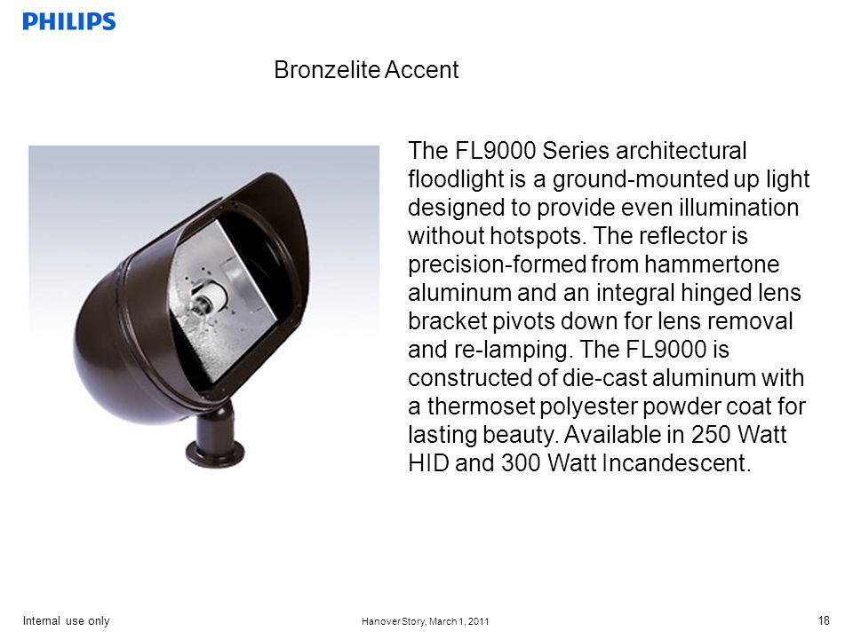 Internal use only Hanover Story, March 1, 2011 18 Bronzelite Accent The FL9000 Series architectural floodlight is a ground-mounted up light designed to provide even illumination without hotspots.