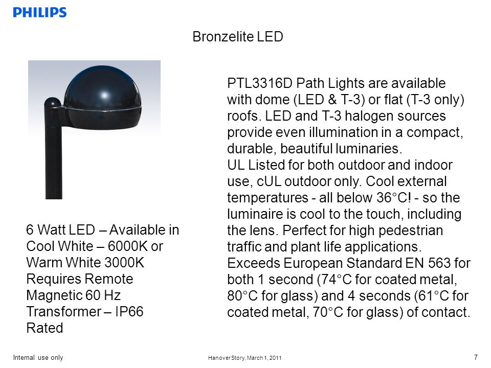 Internal use only Hanover Story, March 1, 2011 7 Bronzelite LED PTL3316D Path Lights are available with dome (LED & T-3) or flat (T-3 only) roofs.