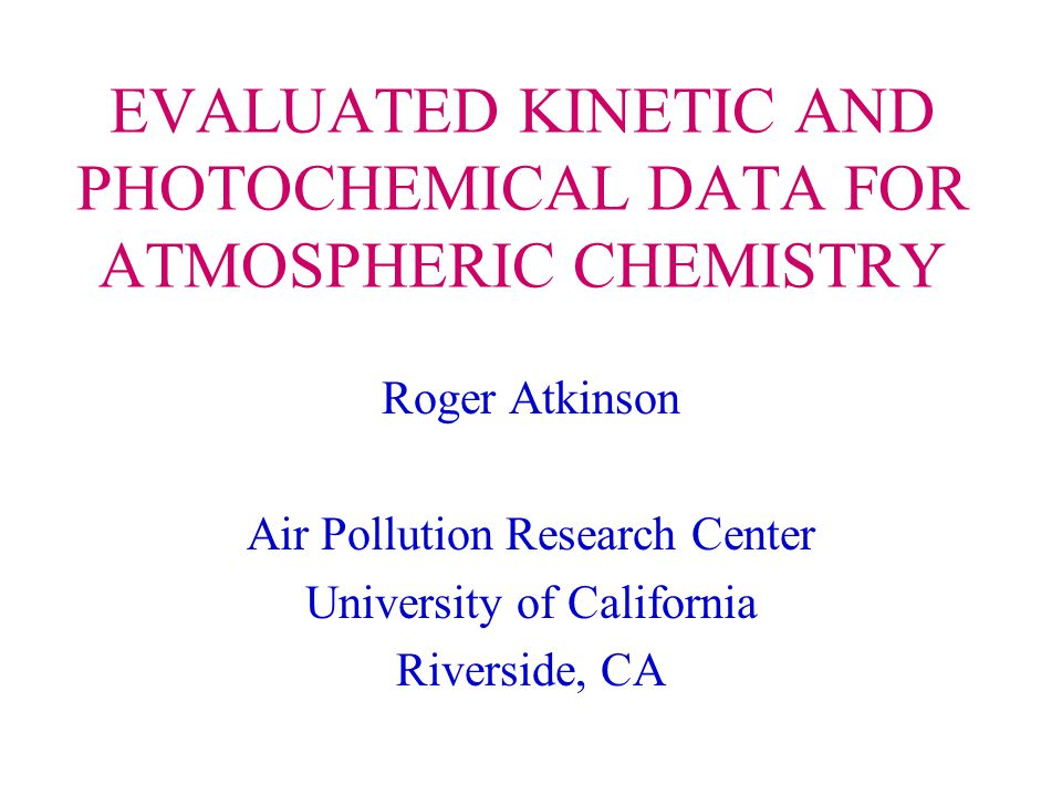EVALUATED KINETIC AND PHOTOCHEMICAL DATA FOR ATMOSPHERIC CHEMISTRY Roger Atkinson Air Pollution Research Center University of California Riverside, CA