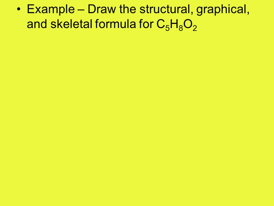 Example – Draw the structural, graphical, and skeletal formula for C 4 H 6