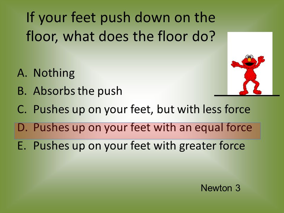 If your feet push down on the floor, what does the floor do.