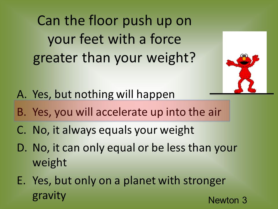 Can the floor push up on your feet with a force greater than your weight.
