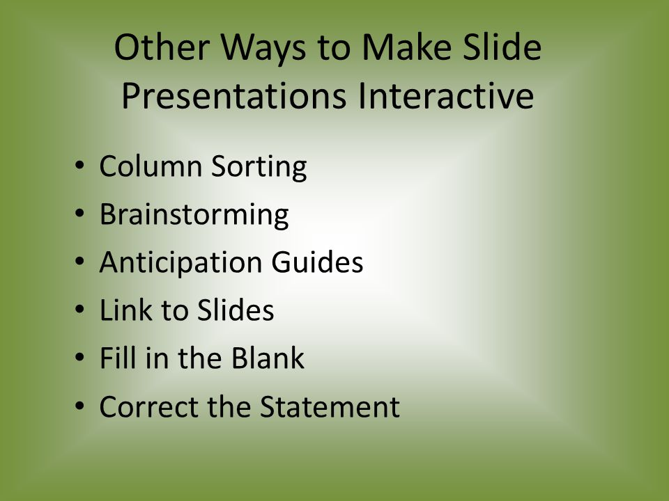 Other Ways to Make Slide Presentations Interactive Column Sorting Brainstorming Anticipation Guides Link to Slides Fill in the Blank Correct the Statement