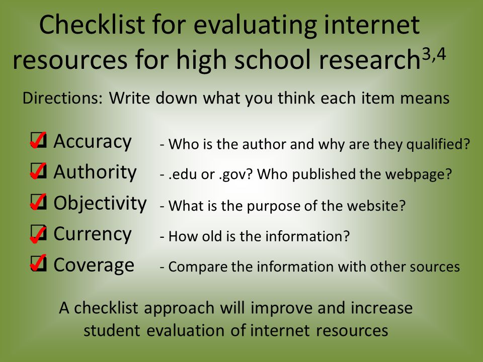 Checklist for evaluating internet resources for high school research 3,4  Accuracy  Authority  Objectivity  Currency  Coverage ✔ ✔ ✔ ✔ ✔ A checklist approach will improve and increase student evaluation of internet resources - Who is the author and why are they qualified.