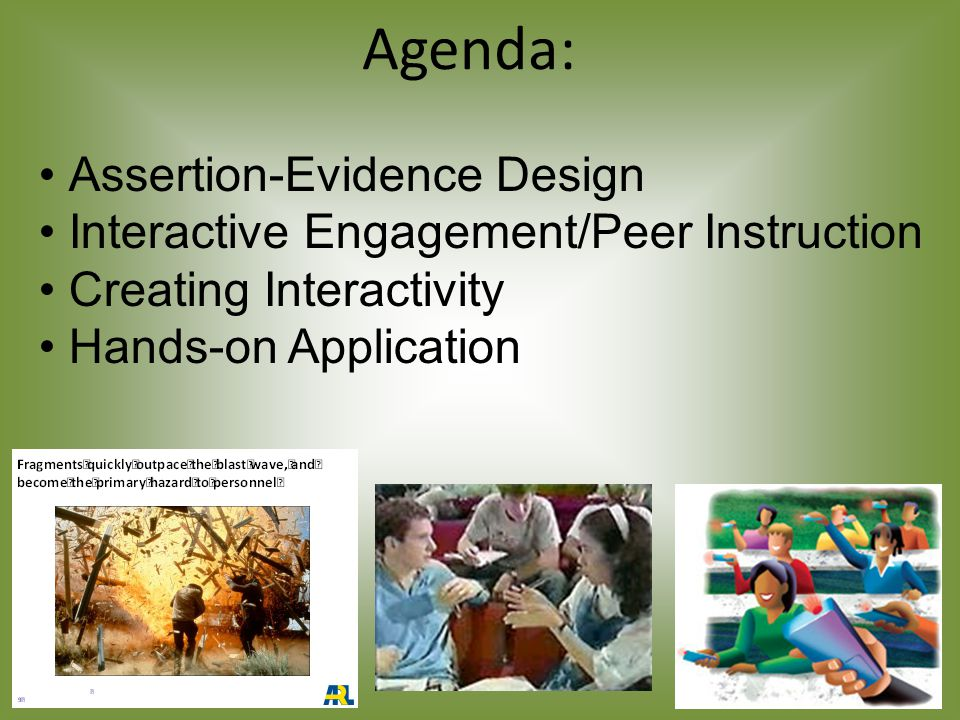 Agenda: Assertion-Evidence Design Interactive Engagement/Peer Instruction Creating Interactivity Hands-on Application