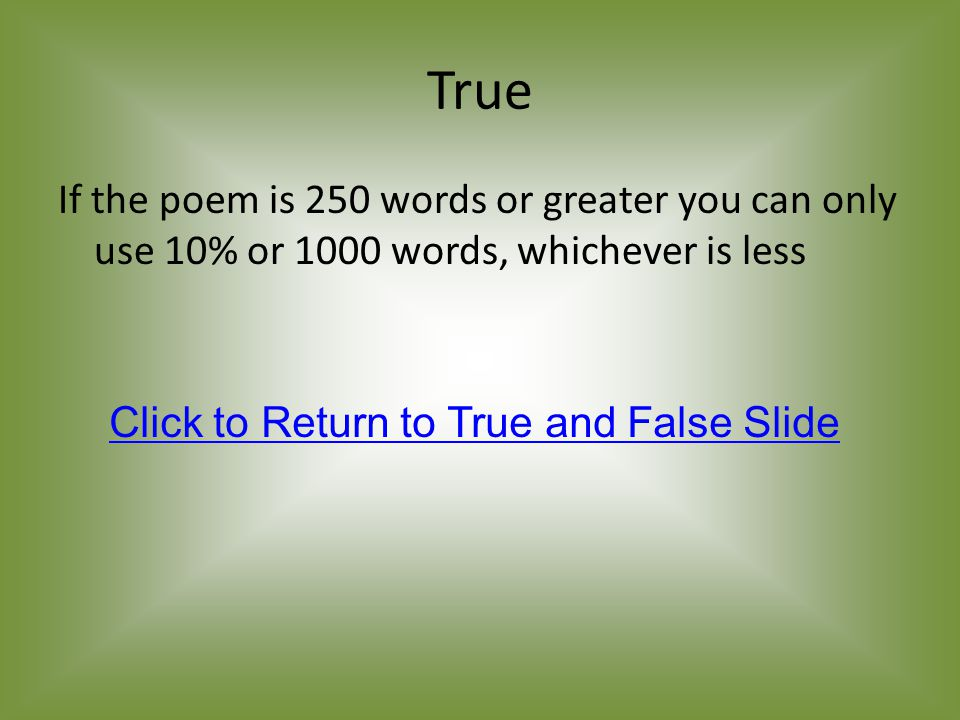 True If the poem is 250 words or greater you can only use 10% or 1000 words, whichever is less Click to Return to True and False Slide