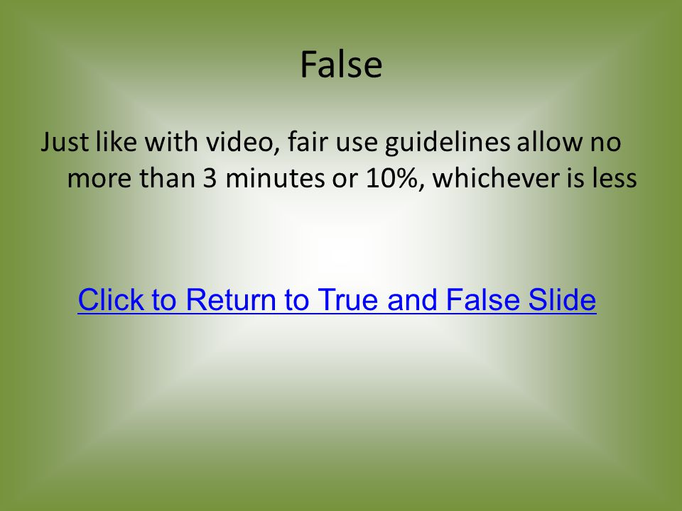 False Just like with video, fair use guidelines allow no more than 3 minutes or 10%, whichever is less Click to Return to True and False Slide