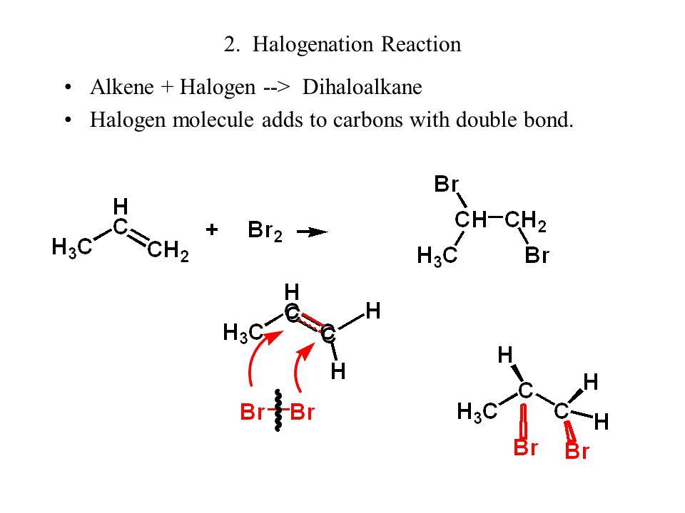 2. Halogenation Reaction Alkene + Halogen --> Dihaloalkane Halogen molecule adds to carbons with double bond.