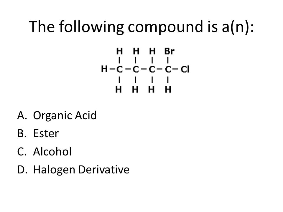 The following compound is a(n): A.Organic Acid B.Ester C.Alcohol D.Halogen Derivative