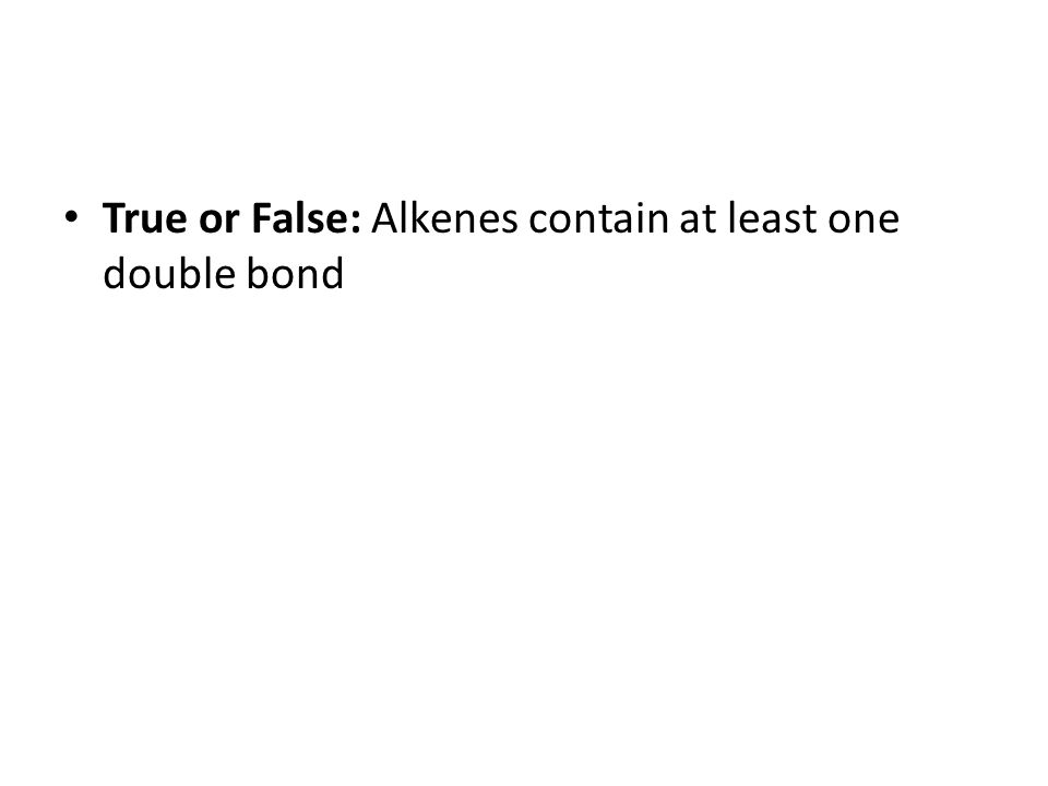 True or False: Alkenes contain at least one double bond