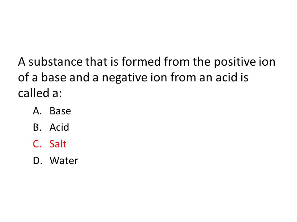 A substance that is formed from the positive ion of a base and a negative ion from an acid is called a: A.Base B.Acid C.Salt D.Water