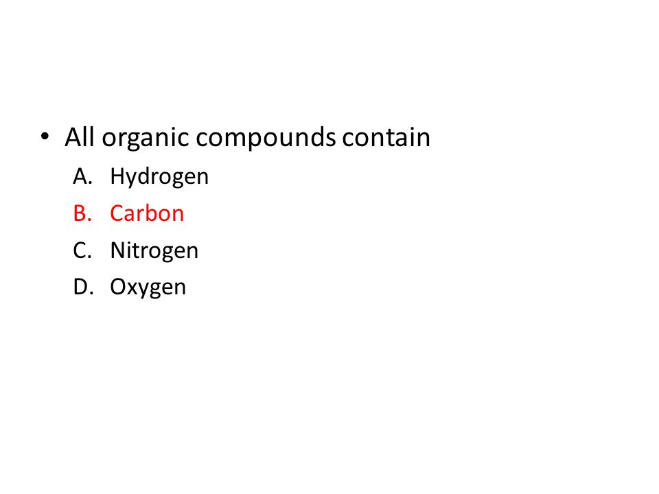 All organic compounds contain A.Hydrogen B.Carbon C.Nitrogen D.Oxygen