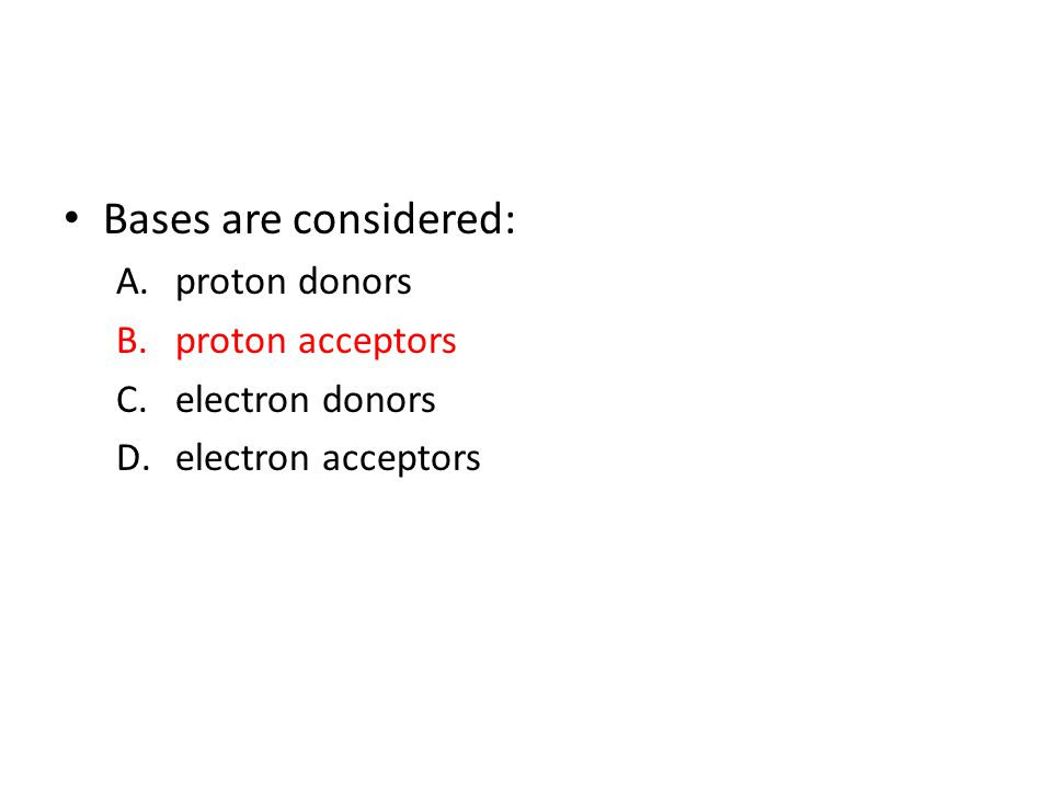Bases are considered: A.proton donors B.proton acceptors C.electron donors D.electron acceptors