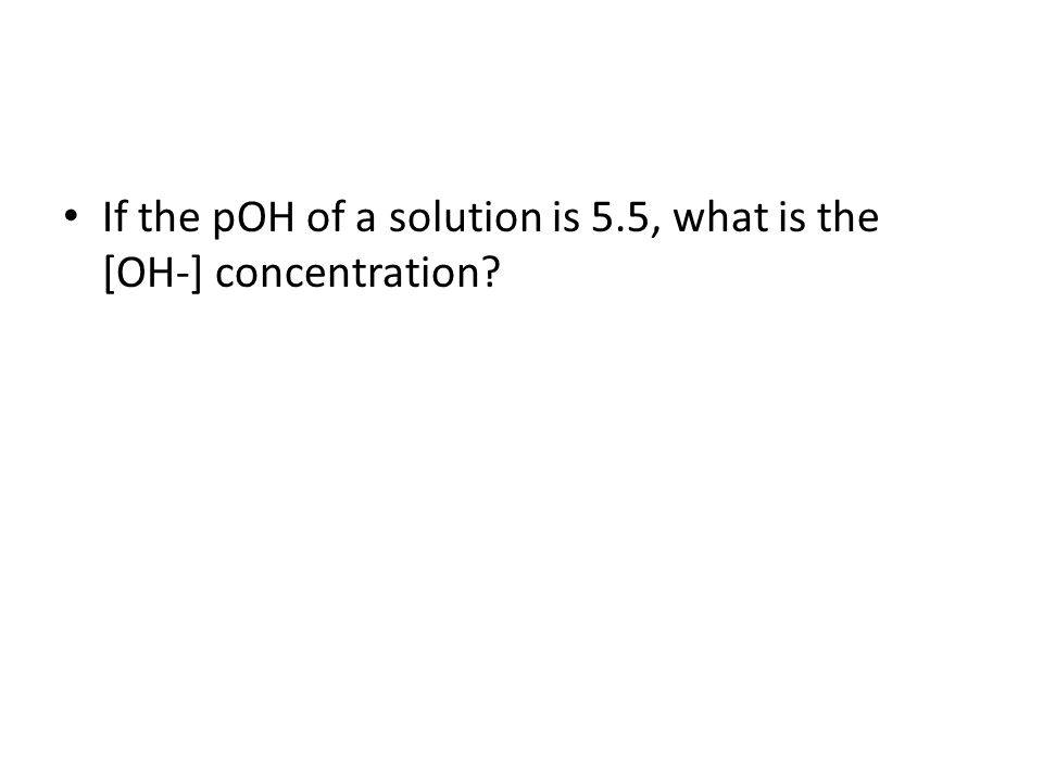 If the pOH of a solution is 5.5, what is the [OH-] concentration