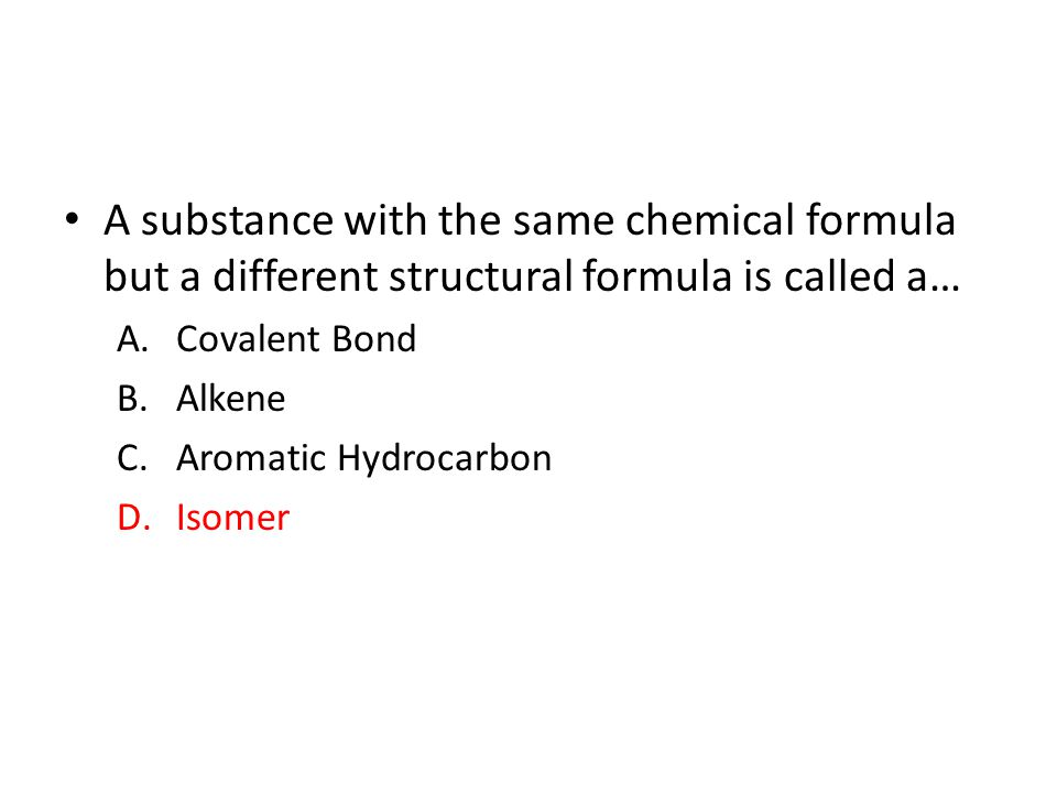 A substance with the same chemical formula but a different structural formula is called a… A.Covalent Bond B.Alkene C.Aromatic Hydrocarbon D.Isomer