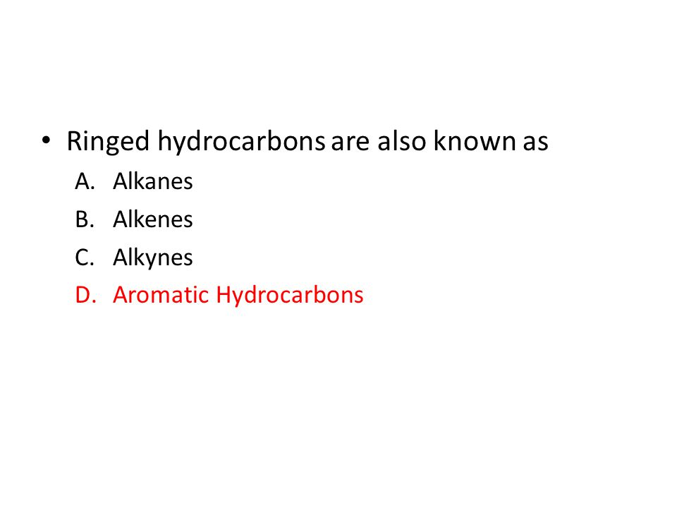 Ringed hydrocarbons are also known as A.Alkanes B.Alkenes C.Alkynes D.Aromatic Hydrocarbons