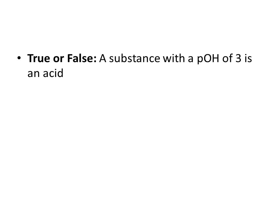 True or False: A substance with a pOH of 3 is an acid